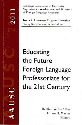 AAUSC 2011 Volume  Educating the Future Foreign Language Professoriate for the 21st Century PDF