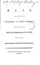 A Bill Intended to be Offered to Parliament, for the Better Relief and Employment of the Poor, and for the Improvement of the Police of this Country: Volume 7