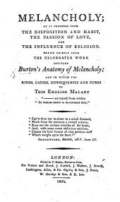 Melancholy; as it proceeds from the disposition and habit, the passion of love, and the influence of religion. Drawn chiefly from ... Burton's Anatomy of Melancholy, etc