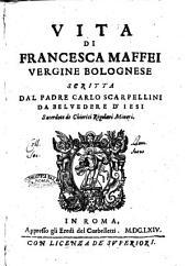 Vita di Francesca Maffei vergine bolognese scritta dal padre Carlo Scarpellini da Beluedere d'Iesi sacerdote de Chierici Regolari Minori