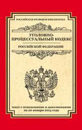 Уголовно-процессуальный кодекс Российской Федерации. Текст с изменениями и дополнениями на 20 января 2015 г.