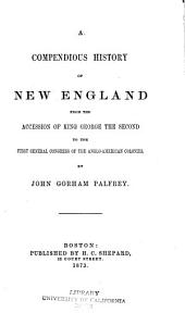 A Compendious History of New England from the Accession of King George the Second to the First General Congress of the Anglo-American Colonies