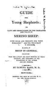 A Guide for Young Shepherds; Or, Facts and Observations on the Character and Value of Merino Sheep: With Rules and Precepts for Their Management, and the Treatment of Their Diseases, as Well as of Sheep in General