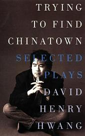 Trying to Find Chinatown: The Selected Plays of David Henry Hwang
