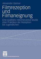 Filmrezeption und Filmaneignung: Eine qualitativ-rekonstruktive Studie über Praktiken der Rezeption bei Jugendlichen