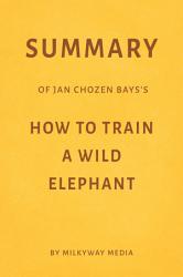 Summary Of Jan Chozen Bays S How To Train A Wild Elephant By Milkyway Media Book PDF