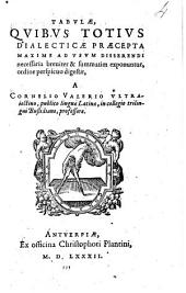 Tabulae, quibus totius dialecticae praecepta maxime ad vsum disserendi necessaria breuiter & summatim exponuntur, ordine perspicuo digestae, a Cornelio Valerio Vltraiectino, ..