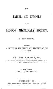 The Fathers and Founders of the London Missionary Society: A Jubilee Memorial, Including a Sketch of the Origin and Progress of the Institution