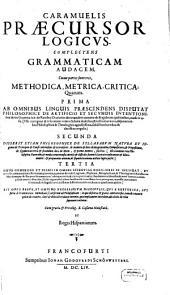 Caramuelis Praecursor Logicvs: Complectens Grammaticam Audacem, Cuius partes sunt tres, Methodica, Metrica, Critica ...