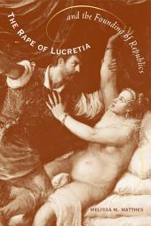 The Rape of Lucretia and the Founding of Republics: Readings in Livy, Machiavelli, and Rousseau