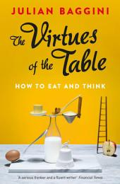 The Virtues of the Table: How to Eat and Think