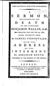 The Faithful Minister Rewarded. A Sermon, Occasioned by the Death of the Reverend Benjamin Wallin, A.M., who Departed this Life Feb. 19. 1782, Aged Seventy-one. By Samuel Stennett, D.D. With the Address at the Interment. By Abraham Booth. Published at the Request of the Church