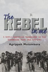 The Rebel In Me: A ZANLA Guerrilla Commander in the Rhodesian Bush War, 1974_1980