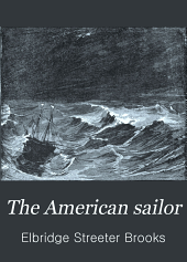The American sailor: being the complete and connected story of the development and deeds of the American sailor on merchant vessel and man-of-war from the discovery of America to 1900