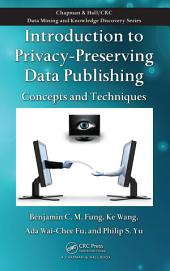 Introduction to Privacy-Preserving Data Publishing: Concepts and Techniques