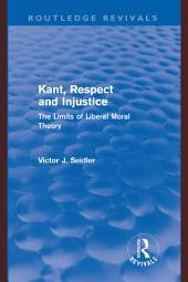 Kant, Respect and Injustice (Routledge Revivals): The Limits of Liberal Moral Theory