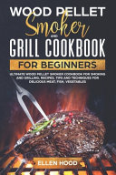 Wood Pellet Smoker and Grill Cookbook for Beginners