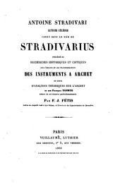 Antoine Stradivari, luthier célèbre connu sous le nom de Stradivarius: précédé de recherches historiques et critiques sur l'origine et les transformations des instruments à archet et suivi d'analyses théoriques sur l'archet et sur François Tourte, auteur de ses derniers perfectionnements