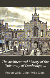 The Architectural History of the University of Cambridge, and of the Colleges of Cambridge and Eton: Volume 1