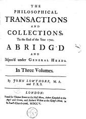 The Philosophical Transactions and Collections: Abridged and Disposed Under General Heads, Volume 1