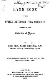 Hymn Book of the United Methodist Free Churches, comprising the collection of hymns by the Rev. J. Wesley ... With miscellaneous hymns suited for occasional services. (United Methodist Free Churches' Sunday-School Hymn Book.) Edited by J. Everett and M. Baxter