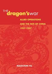 The Dragon's War: Allied Operations and the Fate of China, 1937-1947