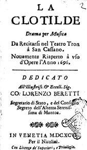 La Clotilde drama per musica da recitarsi nel teatro Tron à San Cassano. Nuouamente riaperto à vso d'opere l'anno 1696. [Gio. Battista Neri] ..