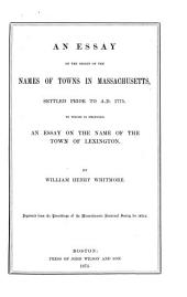 An Essay on the Origin of the Names of Towns in Massachusetts, Settled Prior to A.D. 1775: To which is Prefixed an Essay on the Name of the Town of Lexington