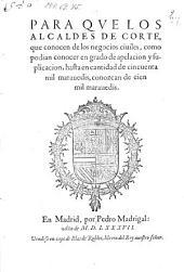 Para que los alcaldes de corte, que conocen de los negocios ciuiles, como podian conocer en grado de apelacion y suplicacion, hasta en cantidad de cincuenta mil marawedis, conozcan de cien mil morauedis (dto Madrid, 22. Nouiembre de 1586.)