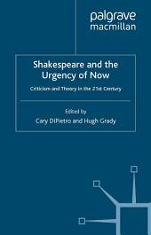 Shakespeare and the Urgency of Now: Criticism and Theory in the 21st Century