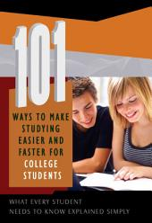 101 Ways to Make Studying Easier and Faster for College Students: What Every Student Needs to Know Explained Simply