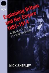 Explaining Britain and Her Empire: 1851-1914: A Student's Guide to Victorian Britain