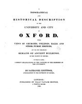 A Topographical and Historical Description of the University and City of Oxford: With Views of Churches, Colleges, Halls, and Other Public Edifices and the Most Remarkable Remains of Ancient Buildings in the Vicinity of Oxford ; to which is Added Correct Delineations of the Costume of the Members of the University