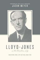 Lloyd-Jones on the Christian Life (Foreword by Sinclair B. Ferguson): Doctrine and Life as Fuel and Fire