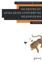 23. 바보 온달과 평강 공주·신라 장군 김유신과 고구려의 점쟁이 추남·낙랑 공주와 호동 왕자: 인물 이야기