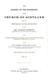 The History of the Suffering of the Church of Scotland from the Restoration to the Revolution: With an Original Memoir of the Author : Extracts from His Correspondence ... and Notes by the Rev. Robert Burns, Volume 4