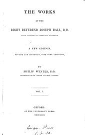 The Works of the Right Reverend Joseph Hall: Volume 1