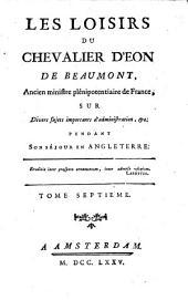 Les loisirs du chevalier d'Eon de Beaumont, ... sur divers sujets importants d'administration, &c. pendant son séjour en Angleterre: Volumes7à8