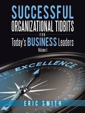 Successful Organizational Tidbits for Today's Business Leaders: Volume 1