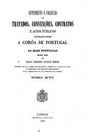 Collecção dos tratados, convenções, contratos e actos publicos celebrados entre a coroa de Portugal e as mais potencias desde 1640 até ao presente: Volumes 16-17
