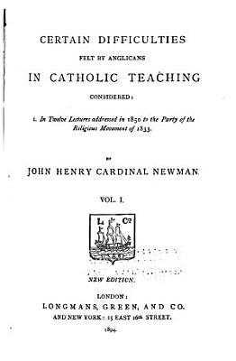 Certain Difficulties Felt by Anglicans in Catholic Teaching Considered  In twelve lectures addressed in 1850 to the Part of the Religious Movement of 1833 PDF