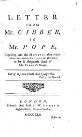 A Letter from Mr. Cibber, to Mr. Pope,: Inquiring Into the Motives that Might Induce Him in His Satyrical Works, to be So Frequently Fond of Mr. Cibber's Name, Volume 1