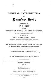 A General Introduction to Domesday Book: Accompanied by Indexes of the Tenants-in-chief, and Under-tenants, at the Time of the Survey: as Well as of the Holders of Lands Mentioned in Domesday Anterior to the Formation of that Record: with an Abstract of the Population of England at the Close of the Region of William the Conqueror, So Far as the Same is Actually Entered. Illustrated by Numerous Notes and Comments, Volume 2