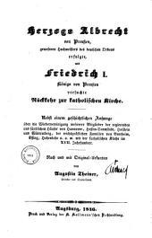 Herzogs Albrecht von Preußen gewesenen Hochmeisters des deutschen Ordens erfolgte, und Friedrich I. Königs von Preußen versuchte Rückkehr zur katholischen Kirche