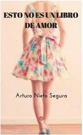 Esto no es un libro de amor: Amores de Arturo Nieto Segura