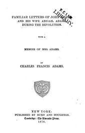 Familiar Letters of John Adams and His Wife Abigail Adams, During the Revolution: With a Memoir of Mrs. Adams