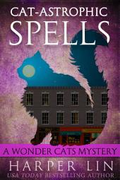 Cat-astrophic Spells: A Wonder Cats Mystery Book 3