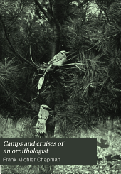 Camps and Cruises of an Ornithologist: By Frank M. Chapman ...