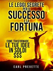 Le Leggi Segrete per il Successo e la Fortuna - Come trasformare le tue idee in soldi $$$