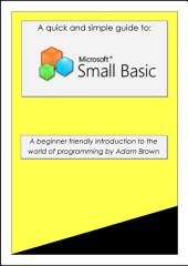 Small Basic: A Quick Guide: A beginner friendly introduction to programming